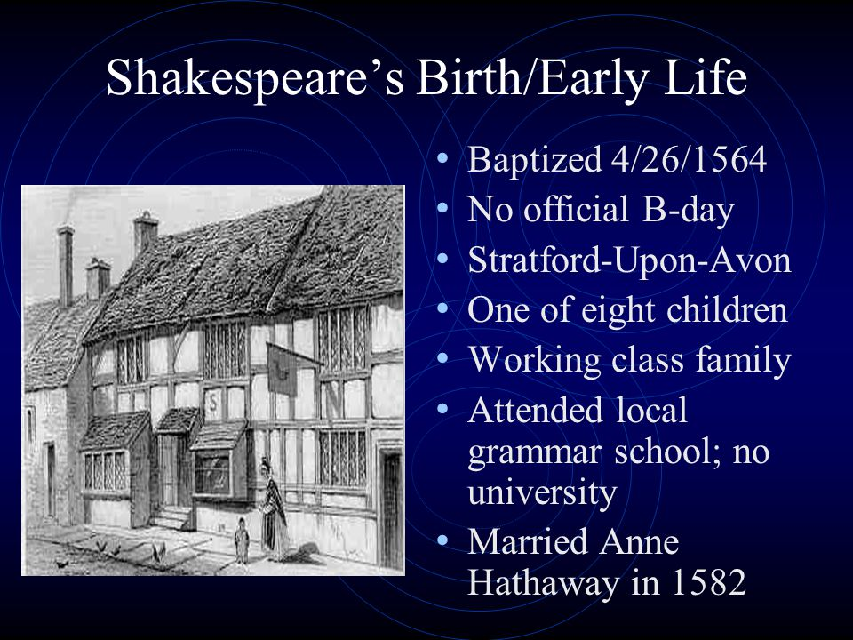 Shakespeare's Birth/Early Life Baptized 4/26/1564 No official B-day Stratford-Upon-Avon One of eight children Working class family Attended local gram