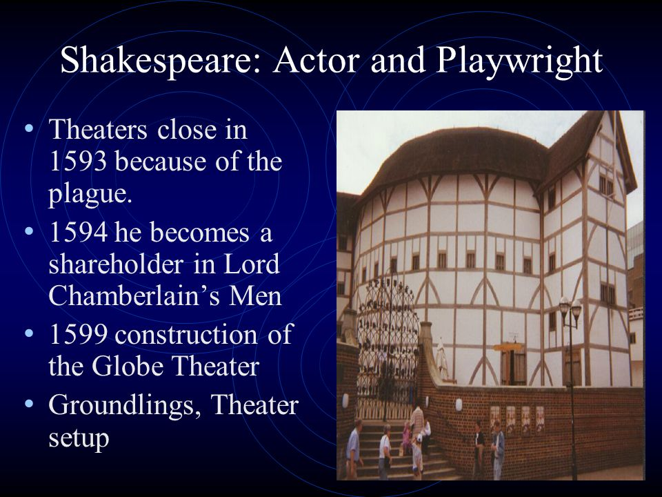 Shakespeare: Actor and Playwright Theaters close in 1593 because of the plague. 1594 he becomes a shareholder in Lord Chamberlain's Men 1599 construct