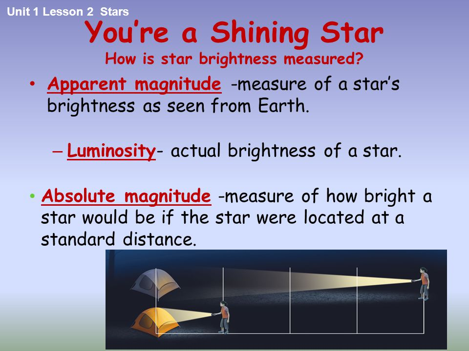 You're a Shining Star How is star brightness measured? Apparent magnitude -measure of a star's brightness as seen from Earth. – Luminosity- actual bri