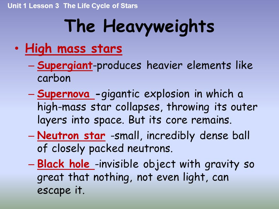 The Heavyweights High mass stars – Supergiant-produces heavier elements like carbon – Supernova -gigantic explosion in which a high-mass star collapse