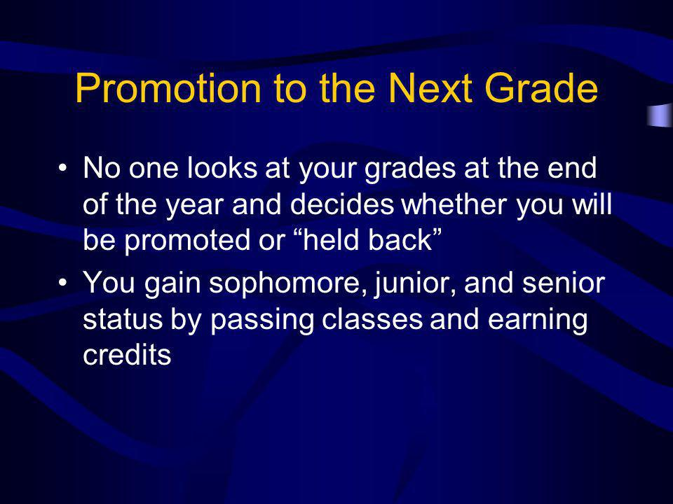 Promotion to the Next Grade No one looks at your grades at the end of the year and decides whether you will be promoted or held back You gain sophomore, junior, and senior status by passing classes and earning credits