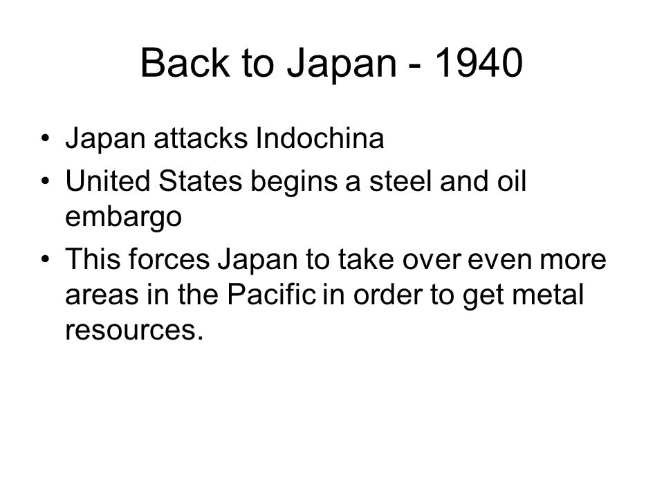Back to Japan - 1940 Japan attacks Indochina United States begins a steel and oil embargo This forces Japan to take over even more areas in the Pacific in order to get metal resources.