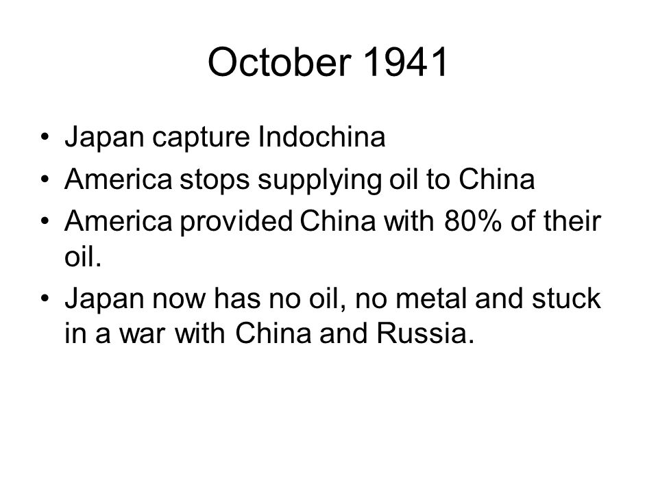October 1941 Japan capture Indochina America stops supplying oil to China America provided China with 80% of their oil. Japan now has no oil, no metal