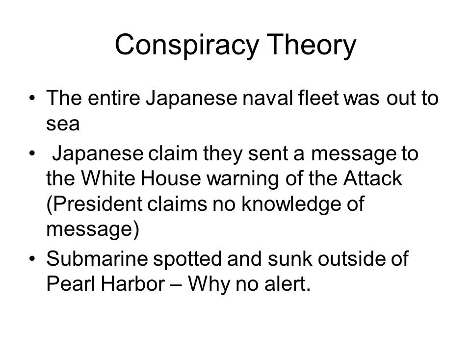 Conspiracy Theory The entire Japanese naval fleet was out to sea Japanese claim they sent a message to the White House warning of the Attack (President claims no knowledge of message) Submarine spotted and sunk outside of Pearl Harbor – Why no alert.