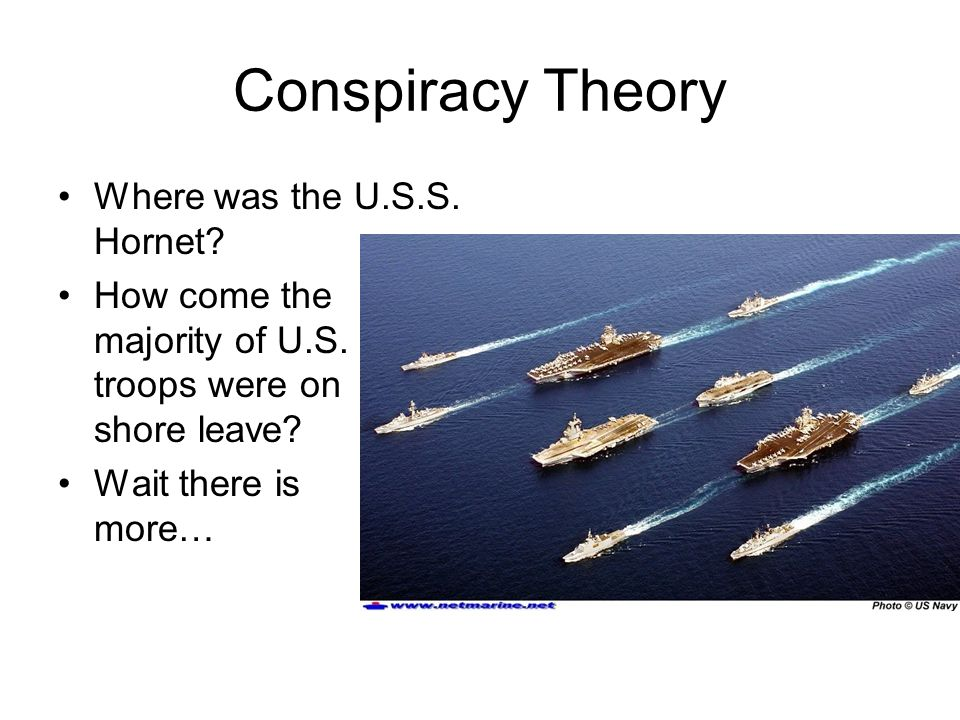 Conspiracy Theory Where was the U.S.S. Hornet? How come the majority of U.S. troops were on shore leave? Wait there is more…