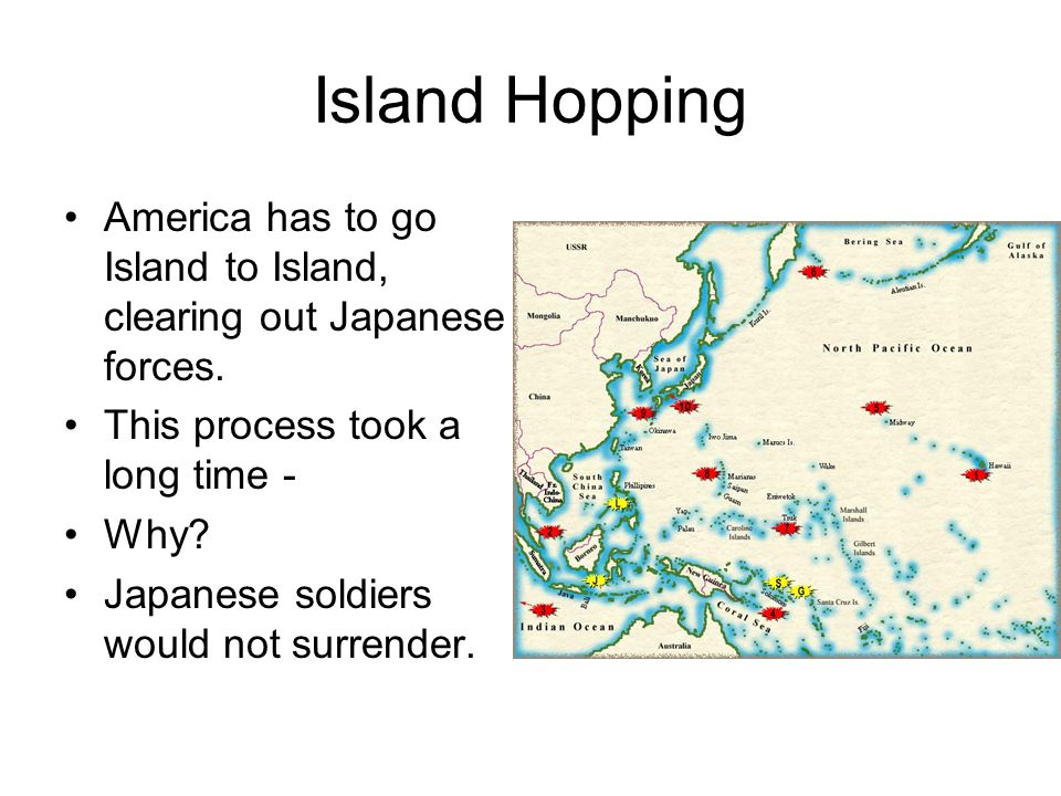 Island Hopping America has to go Island to Island, clearing out Japanese forces. This process took a long time - Why? Japanese soldiers would not surr