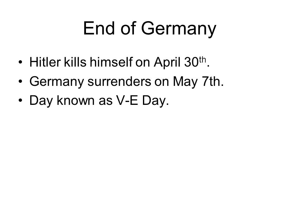 End of Germany Hitler kills himself on April 30 th. Germany surrenders on May 7th. Day known as V-E Day.