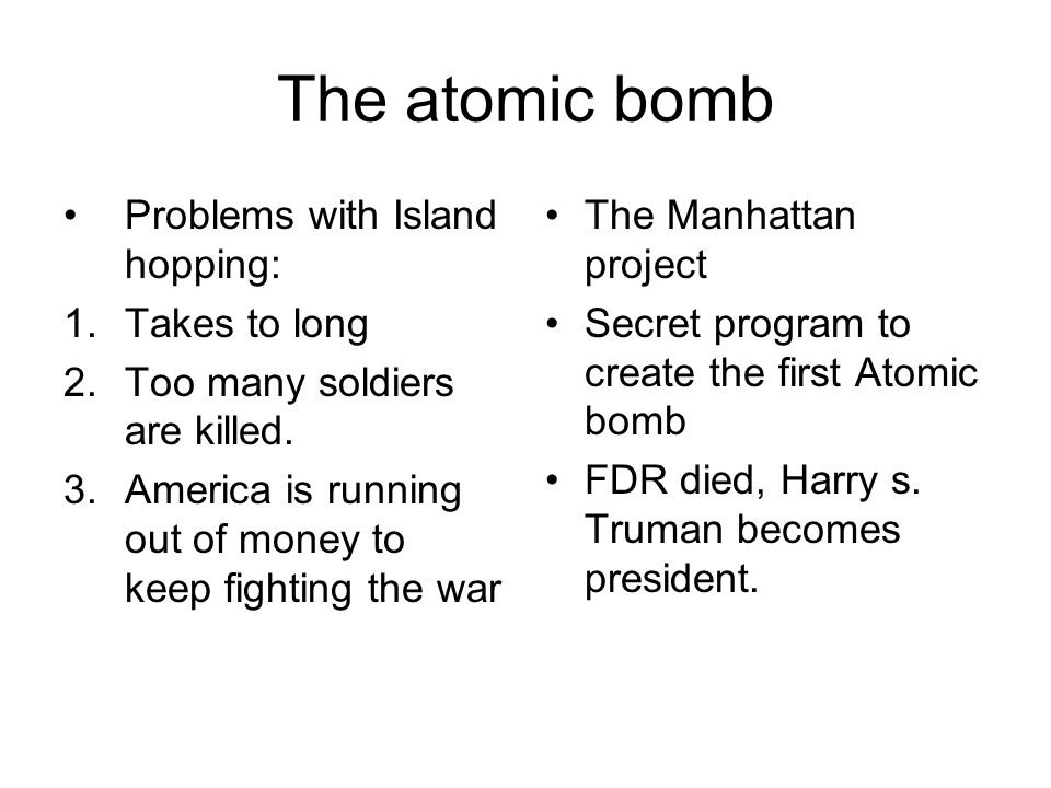 The atomic bomb Problems with Island hopping: 1.Takes to long 2.Too many soldiers are killed. 3.America is running out of money to keep fighting the w