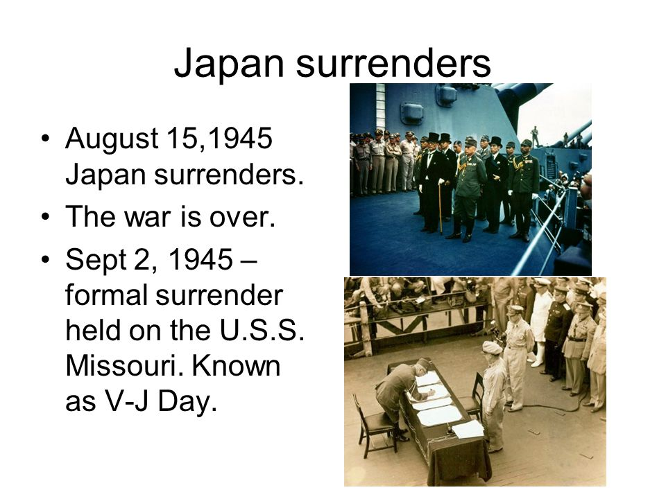 Japan surrenders August 15,1945 Japan surrenders. The war is over. Sept 2, 1945 – formal surrender held on the U.S.S. Missouri. Known as V-J Day.