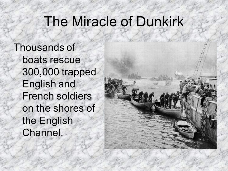 The Miracle of Dunkirk Thousands of boats rescue 300,000 trapped English and French soldiers on the shores of the English Channel.