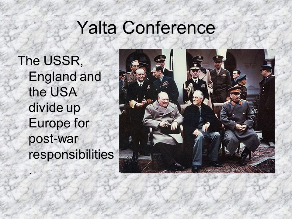 Yalta Conference The USSR, England and the USA divide up Europe for post-war responsibilities.