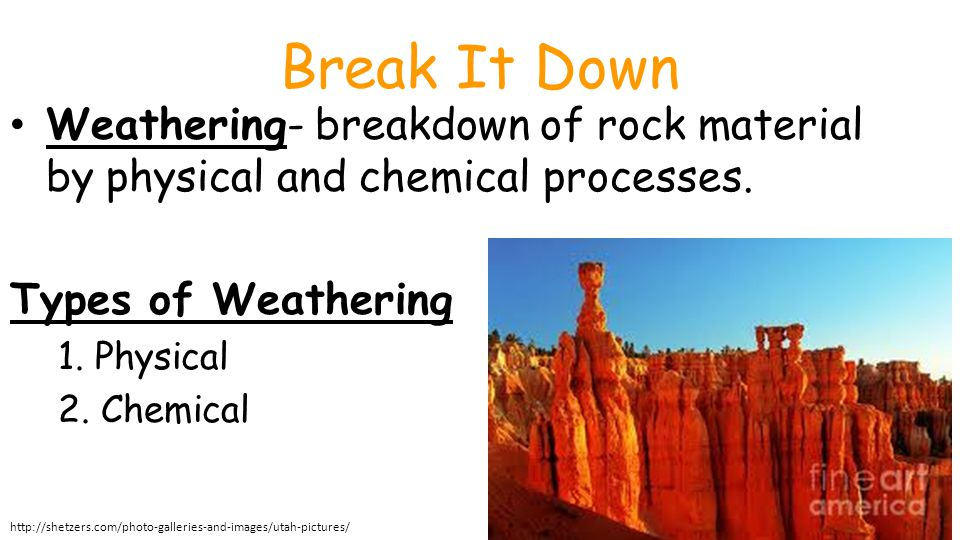 Break It Down Weathering- breakdown of rock material by physical and chemical processes. Types of Weathering 1. Physical 2. Chemical Unit 1 Lesson 2 W