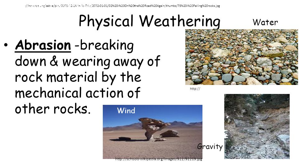 Physical Weathering Abrasion -breaking down & wearing away of rock material by the mechanical action of other rocks. Water Wind Gravity http ://nondot