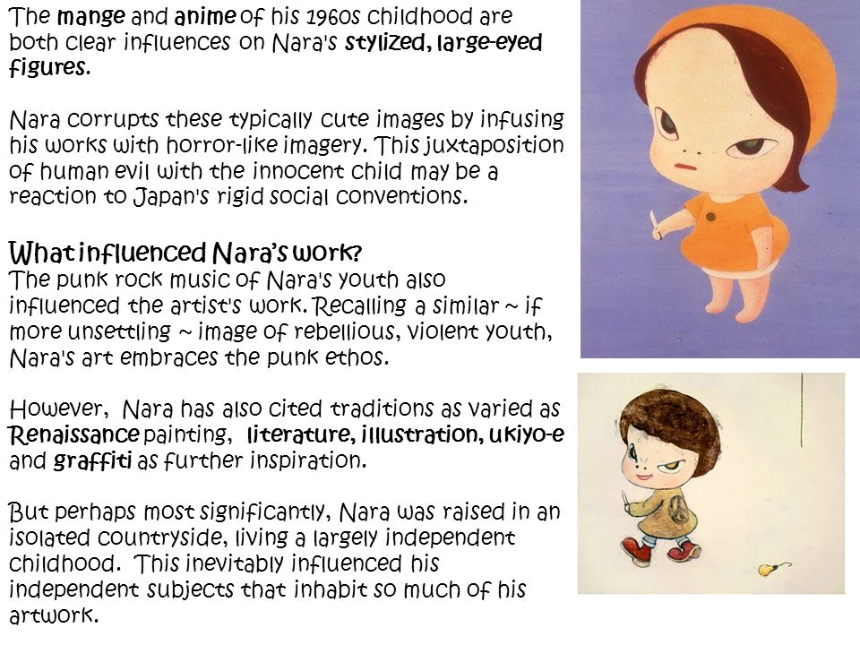 The mange and anime of his 1960s childhood are both clear influences on Nara's stylized, large-eyed figures. Nara corrupts these typically cute images