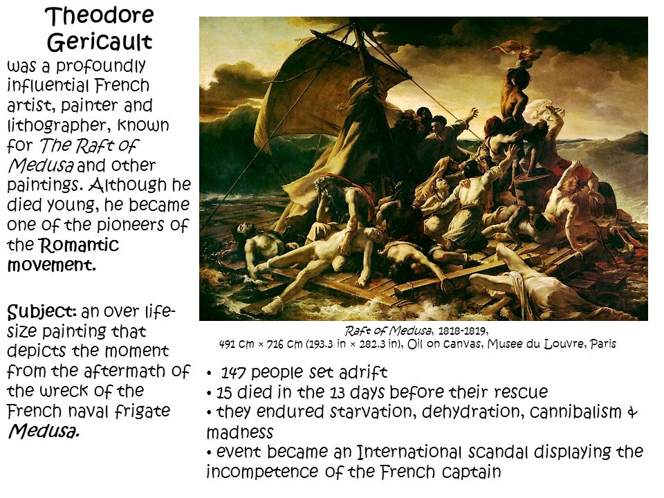 Raft of Medusa, 1818-1819, 491 cm × 716 cm (193.3 in × 282.3 in), Oil on canvas, Musee du Louvre, Paris Theodore Gericault was a profoundly influentia