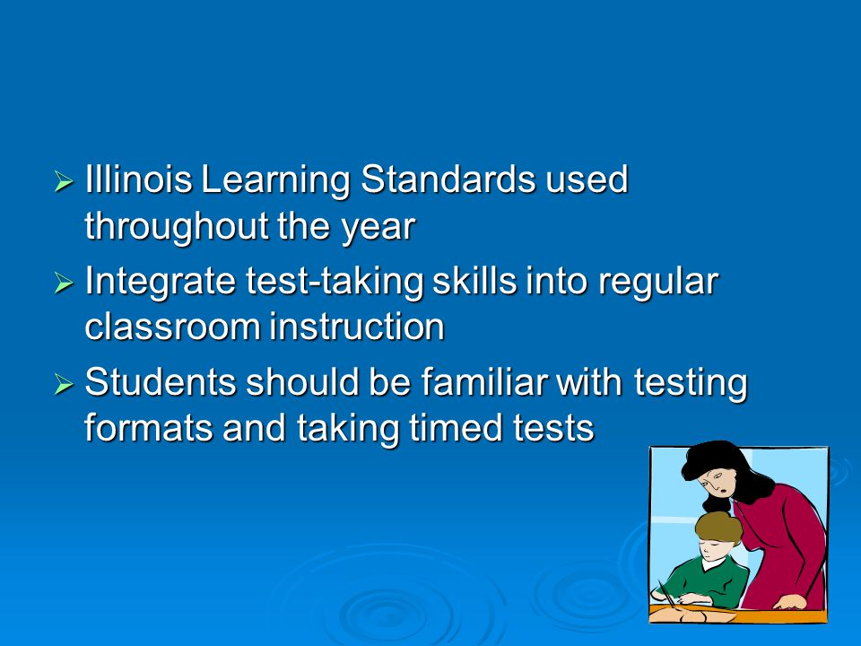  Illinois Learning Standards used throughout the year  Integrate test-taking skills into regular classroom instruction  Students should be familiar with testing formats and taking timed tests