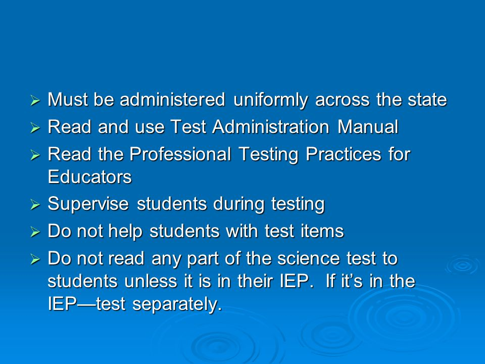  Must be administered uniformly across the state  Read and use Test Administration Manual  Read the Professional Testing Practices for Educators  Supervise students during testing  Do not help students with test items  Do not read any part of the science test to students unless it is in their IEP.