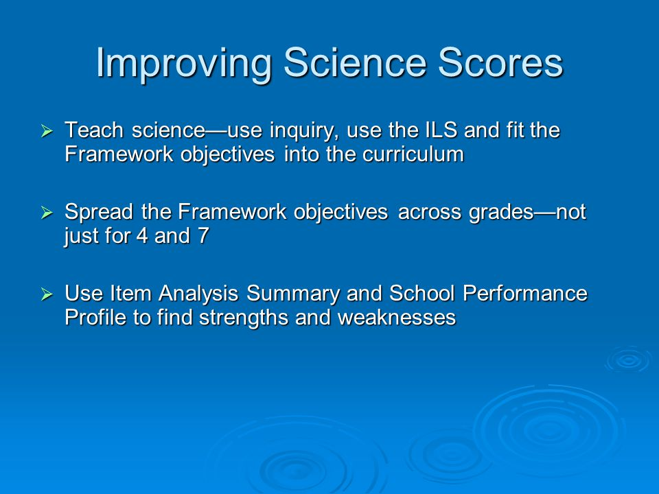 Improving Science Scores  Teach science—use inquiry, use the ILS and fit the Framework objectives into the curriculum  Spread the Framework objectives across grades—not just for 4 and 7  Use Item Analysis Summary and School Performance Profile to find strengths and weaknesses
