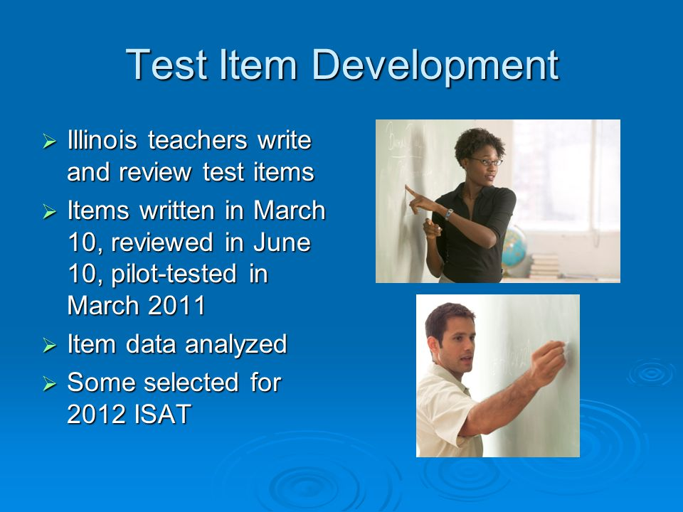 Test Item Development  Illinois teachers write and review test items  Items written in March 10, reviewed in June 10, pilot-tested in March 2011  Item data analyzed  Some selected for 2012 ISAT