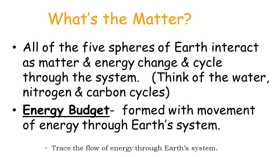 What's the Matter? All of the five spheres of Earth interact as matter & energy change & cycle through the system. (Think of the water, nitrogen & car