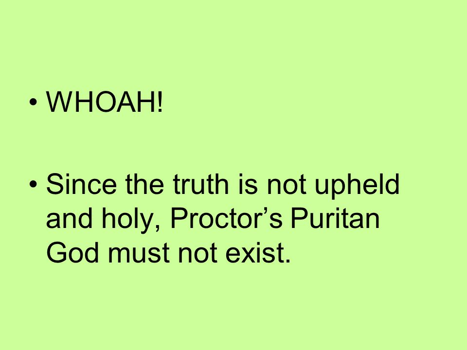 WHOAH! Since the truth is not upheld and holy, Proctor's Puritan God must not exist.