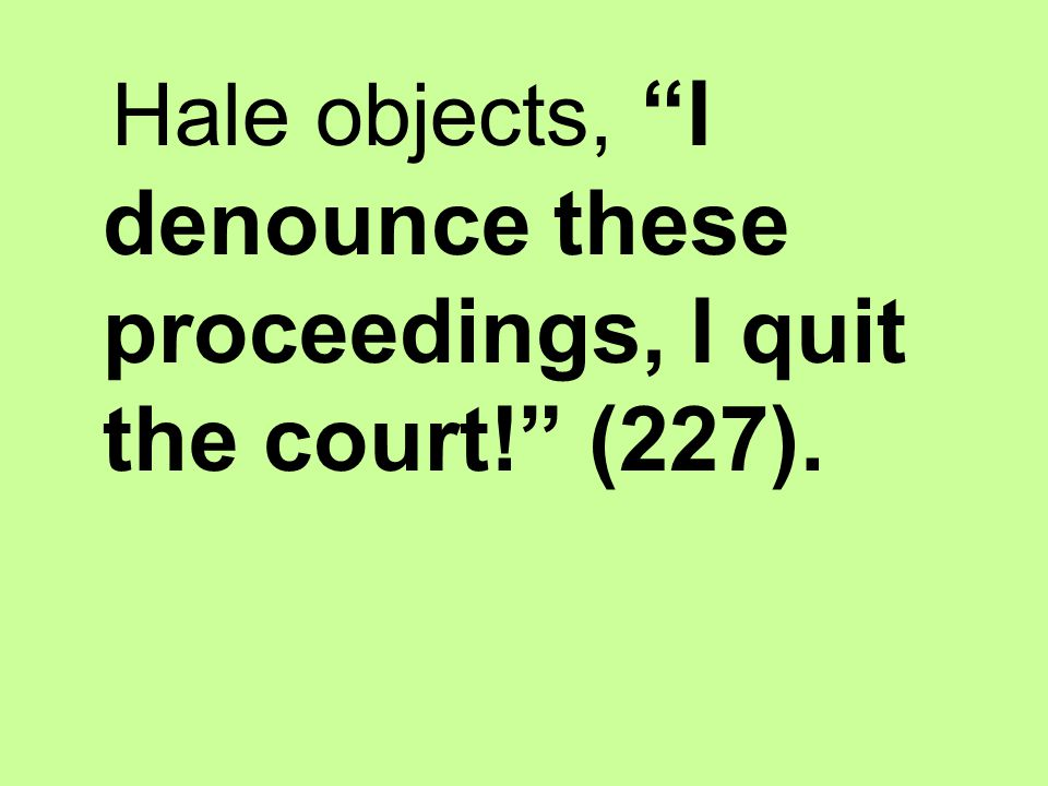 Hale objects, I denounce these proceedings, I quit the court! (227).