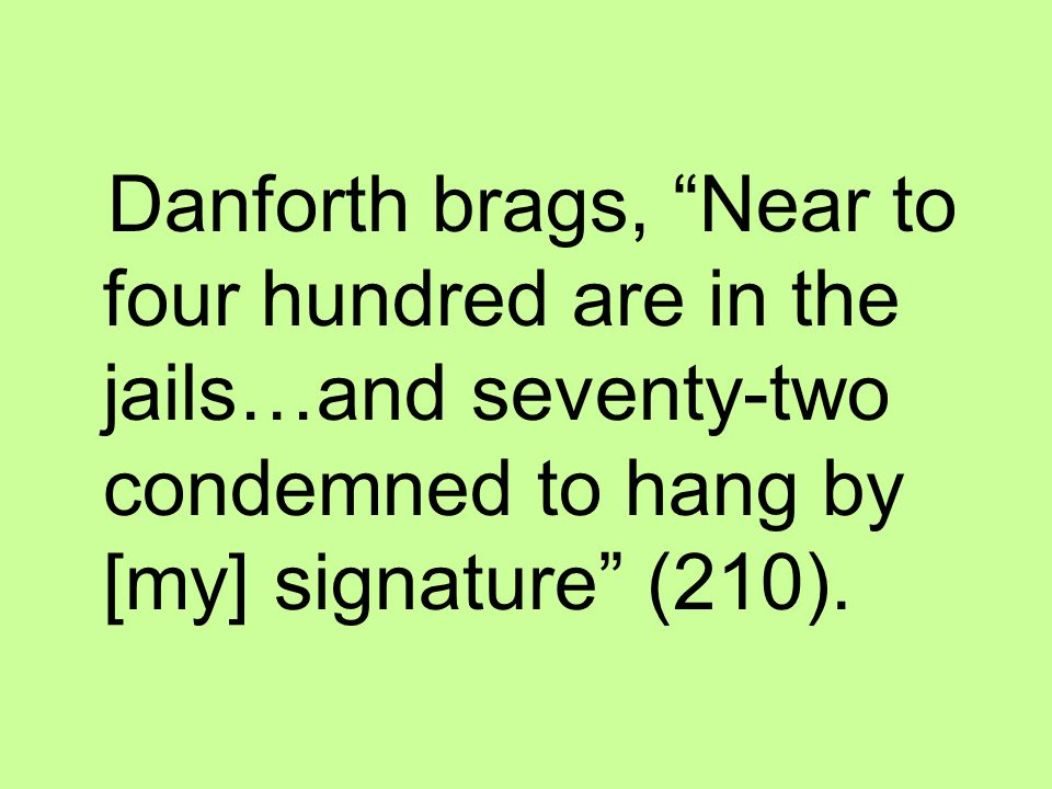 Danforth brags, Near to four hundred are in the jails…and seventy-two condemned to hang by [my] signature (210).