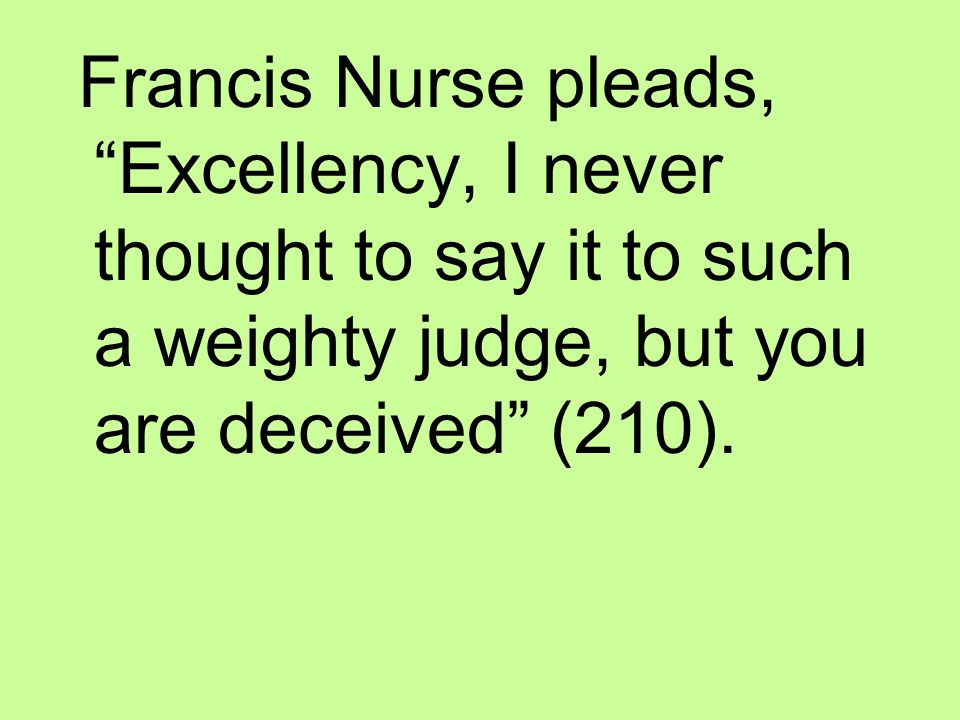 Francis Nurse pleads, Excellency, I never thought to say it to such a weighty judge, but you are deceived (210).