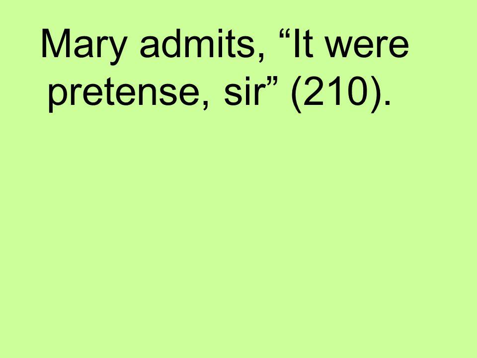 Mary admits, It were pretense, sir (210).