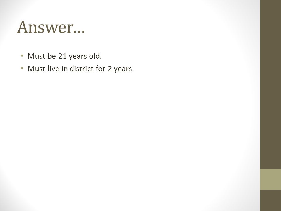 Answer… Must be 21 years old. Must live in district for 2 years.