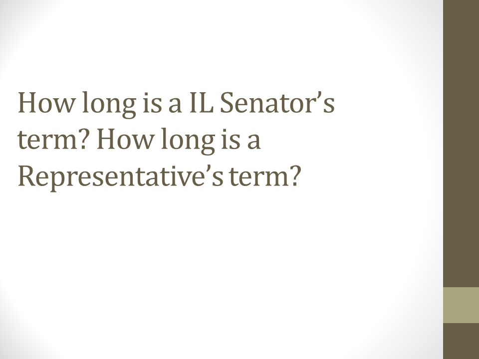 How long is a IL Senator's term How long is a Representative's term