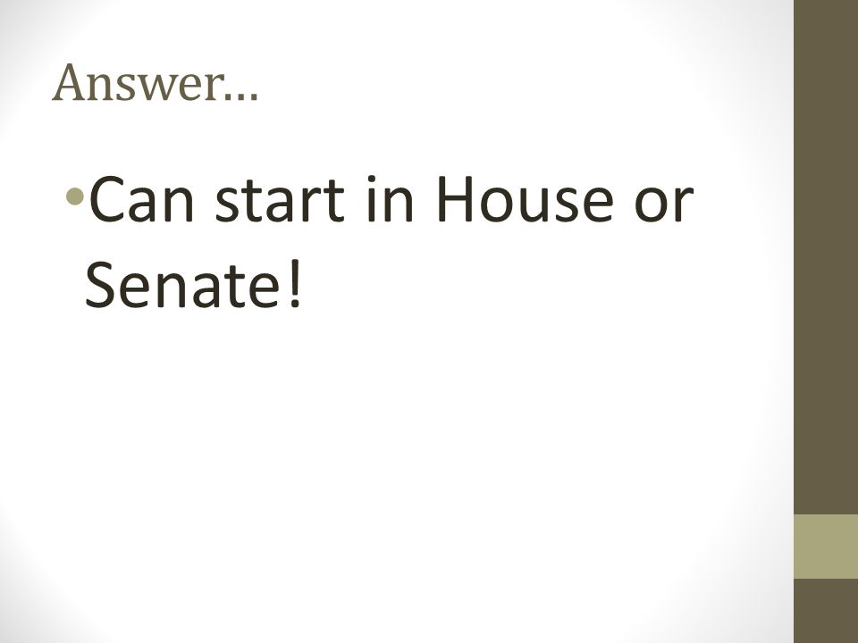 Answer… Can start in House or Senate!