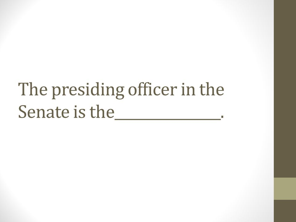 The presiding officer in the Senate is the________________.