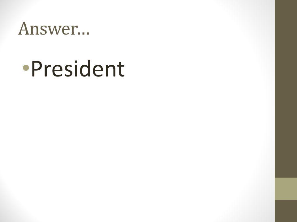 Answer… President