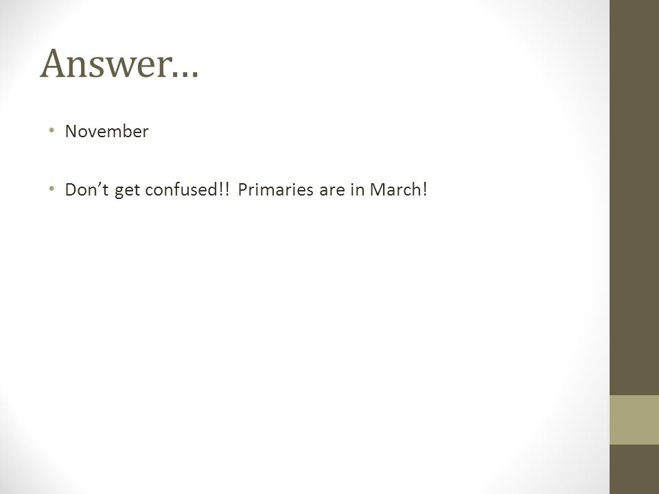 Answer… November Don't get confused!! Primaries are in March!