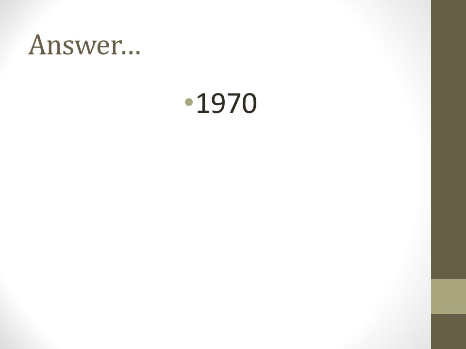 Answer… 1970