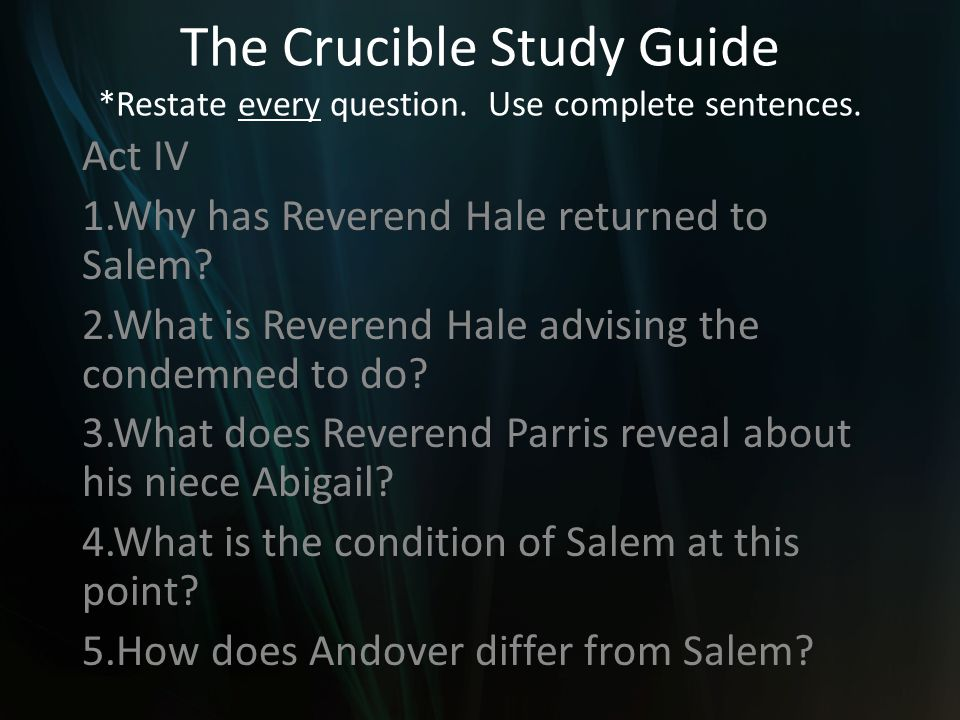 The Crucible Study Guide *Restate every question. Use complete sentences. Act IV 1.Why has Reverend Hale returned to Salem? 2.What is Reverend Hale ad