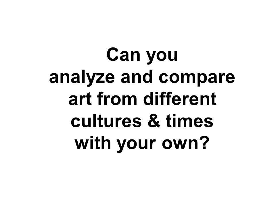 Can you analyze and compare art from different cultures & times with your own