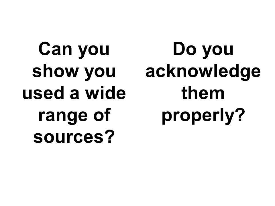 Can you show you used a wide range of sources Do you acknowledge them properly