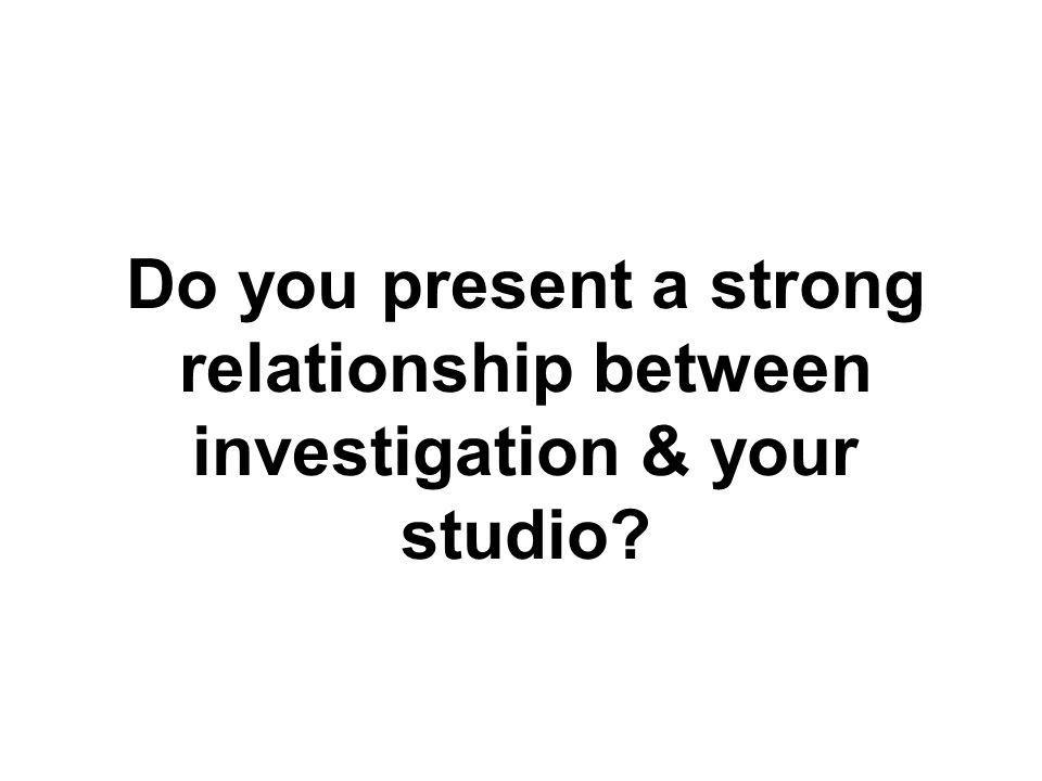 Do you present a strong relationship between investigation & your studio