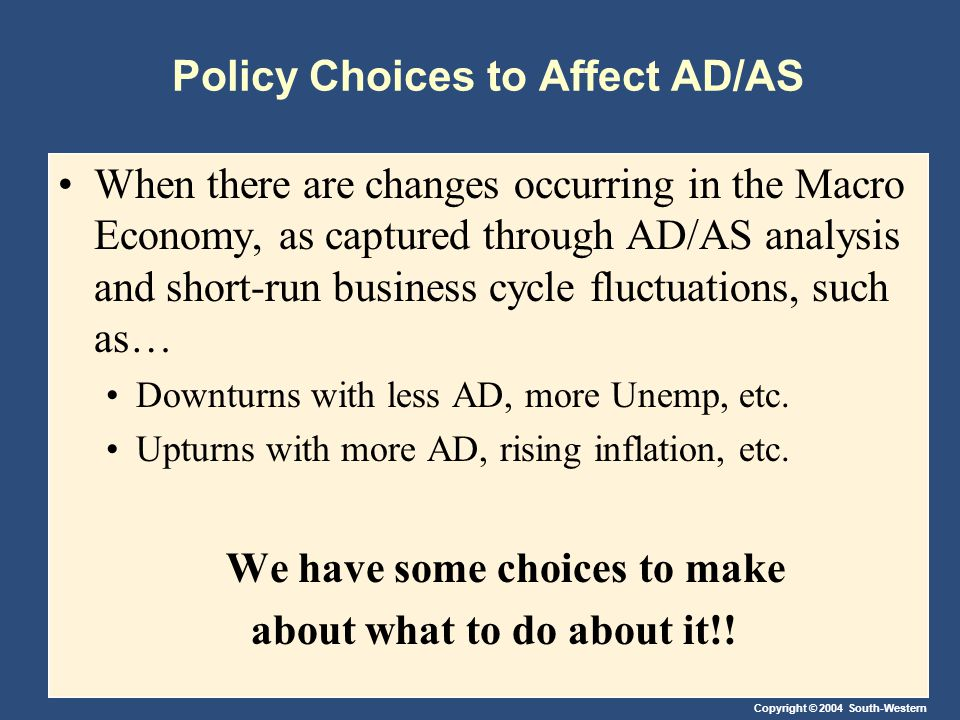Copyright © 2004 South-Western Policy Choices to Affect AD/AS When there are changes occurring in the Macro Economy, as captured through AD/AS analysis and short-run business cycle fluctuations, such as… Downturns with less AD, more Unemp, etc.