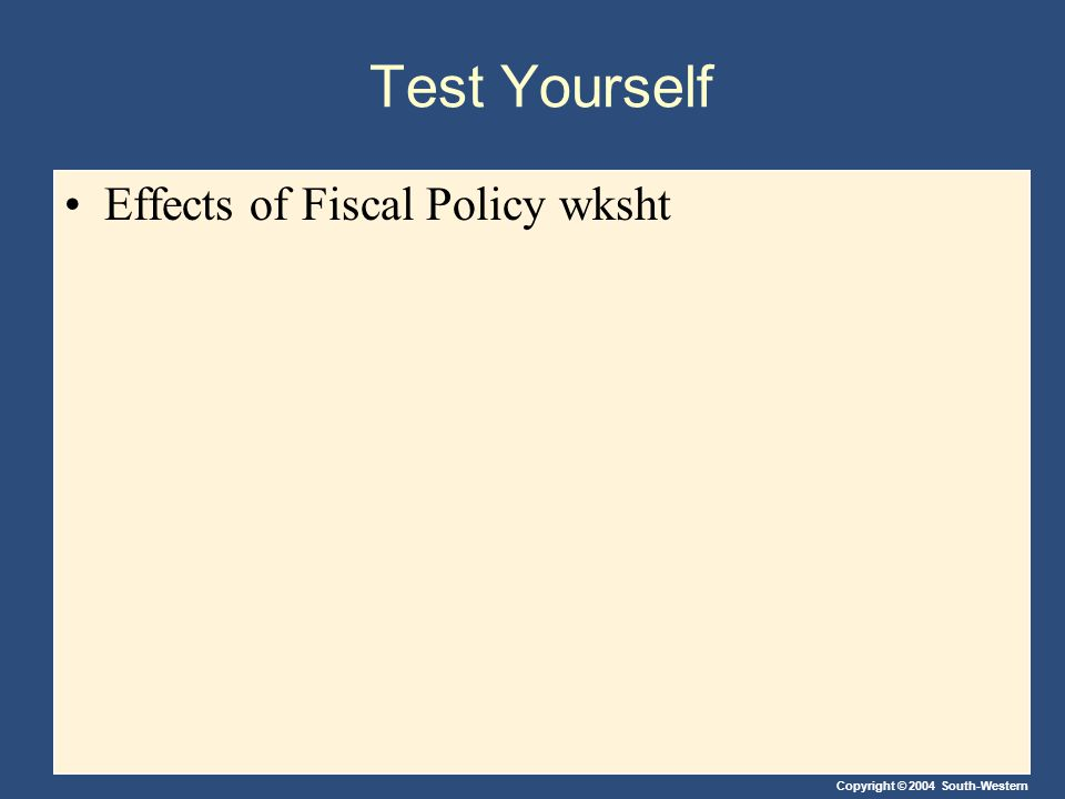 Copyright © 2004 South-Western Test Yourself Effects of Fiscal Policy wksht