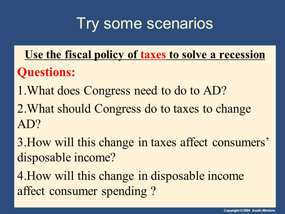 Copyright © 2004 South-Western Try some scenarios Use the fiscal policy of taxes to solve a recession Questions: 1.What does Congress need to do to AD.
