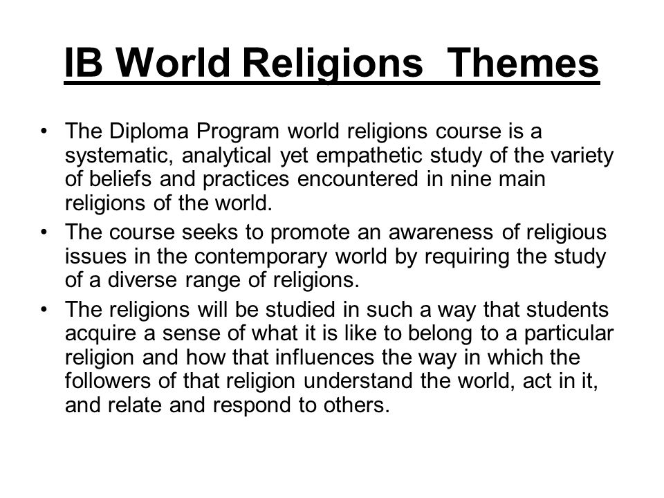 IB World Religions Themes The course consists of an introductory unit, exploring five to nine living world religions that form the basis of the syllabus.
