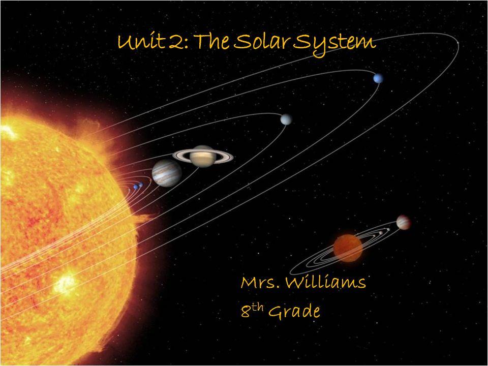 Unit 2: The Solar System Mrs. Williams 8 th Grade