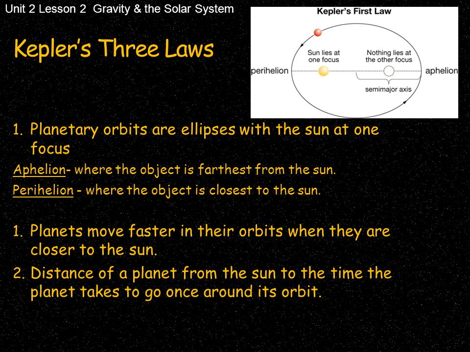 Kepler's Three Laws 1. Planetary orbits are ellipses with the sun at one focus Aphelion- where the object is farthest from the sun. Perihelion - where