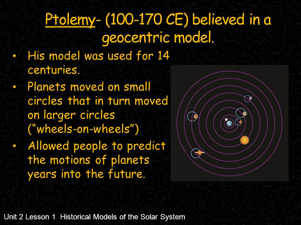 Ptolemy- (100-170 CE) believed in a geocentric model. His model was used for 14 centuries. Planets moved on small circles that in turn moved on larger