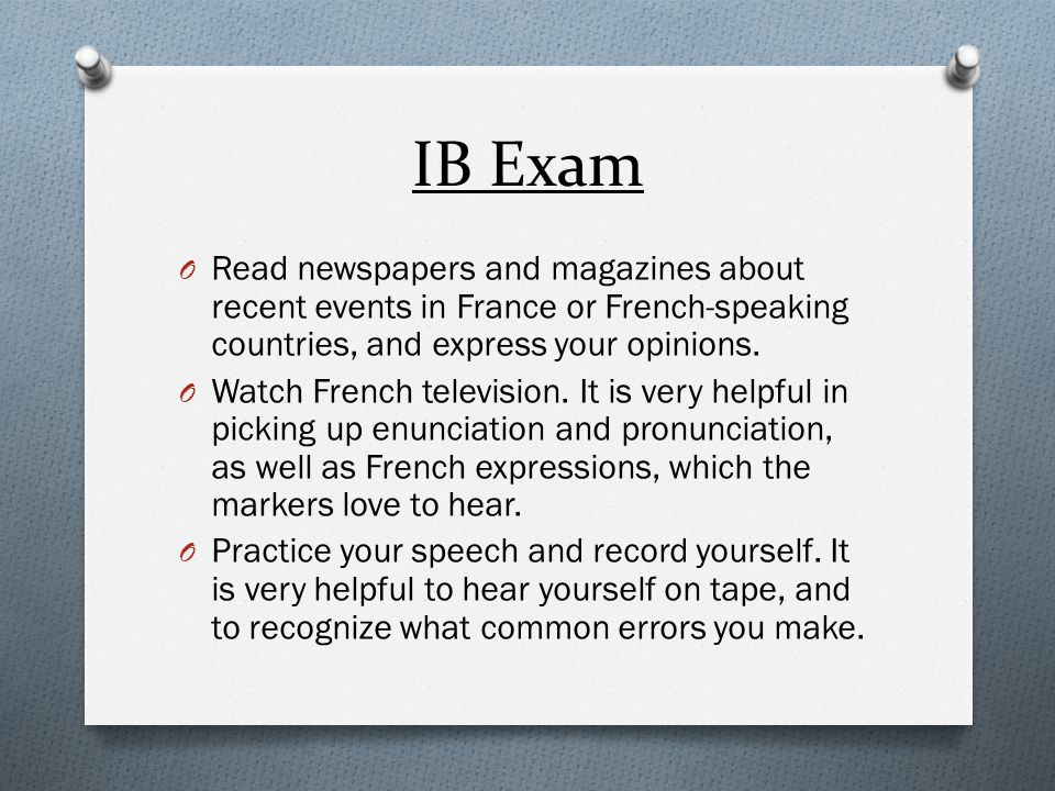 IB Exam Paper 1 : 40% Reading comprehension with questions - 30% Writing response – 10% Paper 2: 30% Writing based on 1 chosen prompt Oral: 30% Individual oral – 15% Interactive oral – 15%