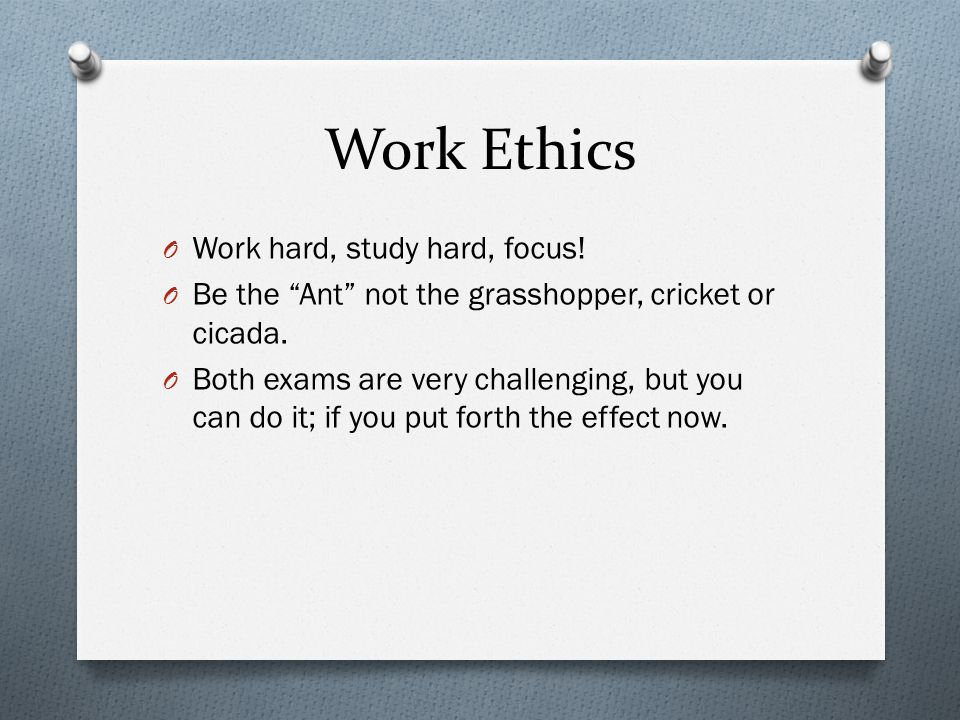 """Work Ethics O Work hard, study hard, focus! O Be the """"Ant"""" not the grasshopper, cricket or cicada. O Both exams are very challenging, but you can do i"""