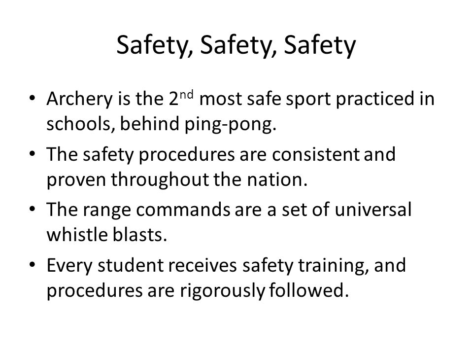 Safety, Safety, Safety Archery is the 2 nd most safe sport practiced in schools, behind ping-pong. The safety procedures are consistent and proven thr